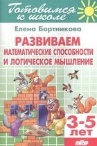 Развиваем математические способности и логическое мышление. 3-5 лет