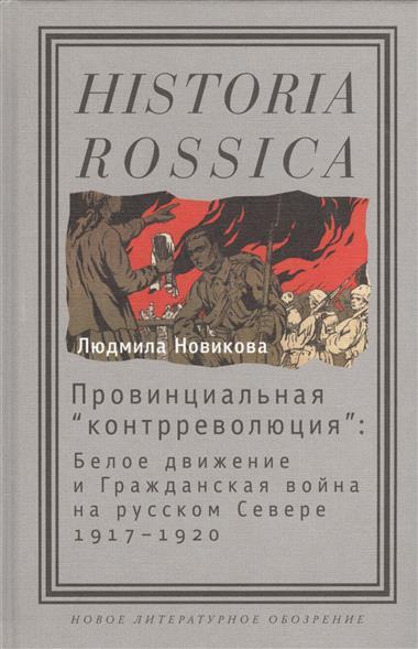 """Провинциальная """"контрреволюция"""": Белое движение и гражданская война на русском севере 1917-1920"""