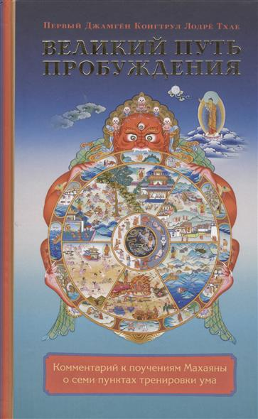Первый Джамген Конгтрул Лодре Тхае Великий путь пробуждения. Комментарий к поучениям Махаяны о семи пунктах тренировки ума