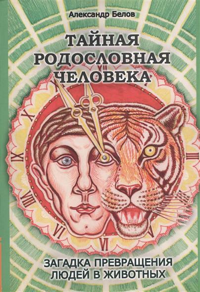 Тайная родословная человека. Загадка превращения людей в животных. 3-е издание