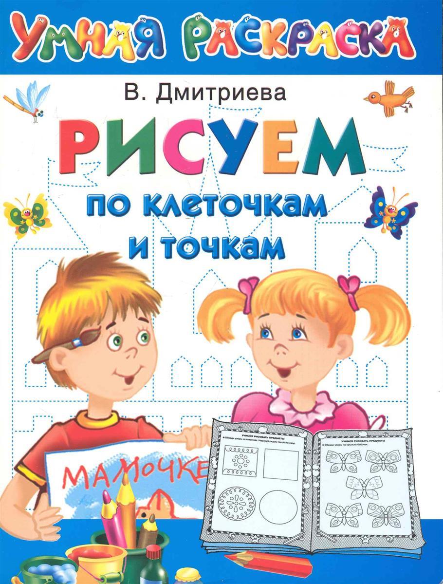 Дмитриева В. Рисуем по клеточкам и точкам