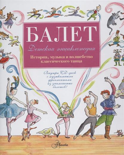 Балет. Детская энциклопедия. История, музыка и волшебство классического танца (+CD с музыкальными фрагментами из знаменитых балетов!)