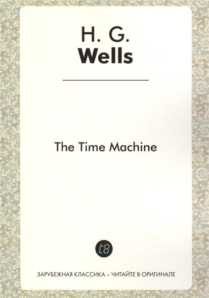 The Time Machine. A Novel in English. 1895 = Машина времени. Роман на английском языке