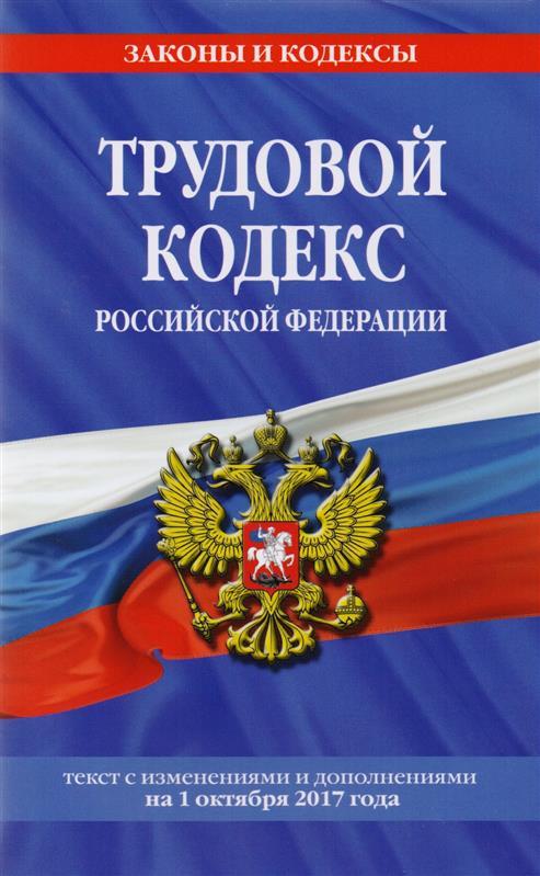 Трудовой кодекс Российской федерации. Текст с изменениями и дополнениями на 1 октября 2017 года