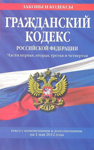 Гражданский кодекс Российской Федерации. Части первая, вторая, третья и четвертая. Текст с изменениями и дополнениями на 1 мая 2012 года