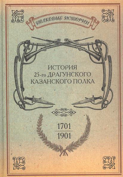 История 25-го драгунского Казанского полка. 1701-1901 гг. Репринтное издание