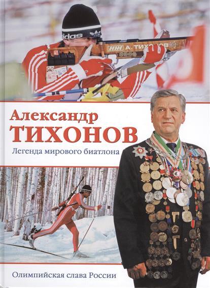 Тихонов А. Александр Тихонов. Легенда мирового биатлона