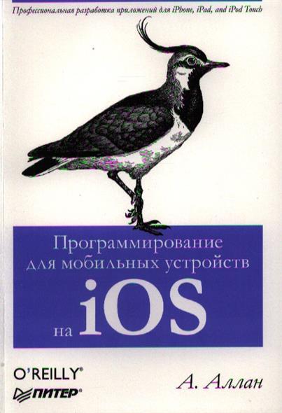 Программирование для мобильных устройств на iOS. Профессиональная разработка приложений для iPhone, iPad and iPod Touch