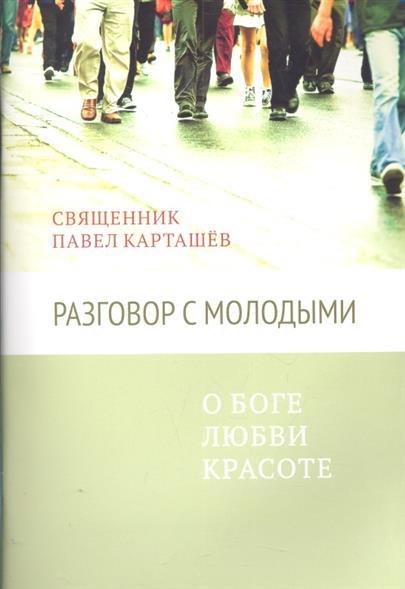 Священник Карташев Павел Разговор с молодыми о Боге любви красоте павел бахолдин покупаем автомобиль с пробегом