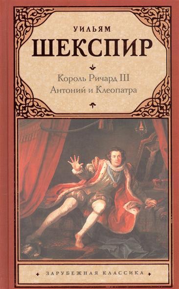 Шекспир У. Король Ричард III. Антоний и Клеопатра уильям шекспир король ричард iii антоний и клеопатра