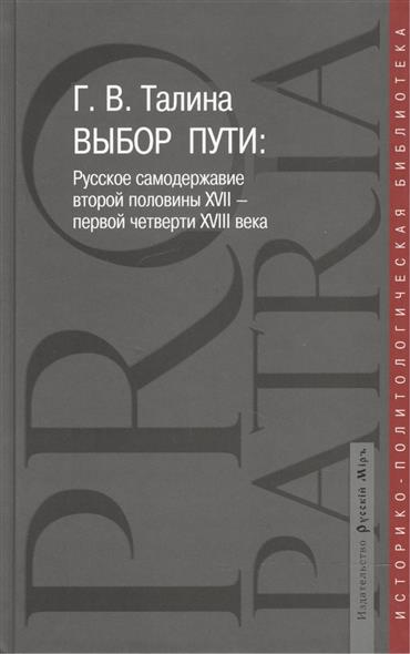 Талина Г. Выбор пути. Русское самодержавие второй половины XVII - первой четверти XVIII века