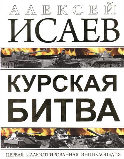 Исаев А. Курская битва. Первая иллюстрированная энциклопедия исаев а в сталинградская битва самая полная иллюстрированная энциклопедия