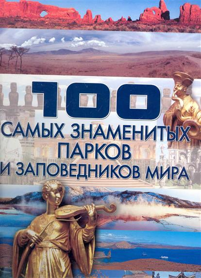Шереметьева Т. 100 самых знаменитых парков и заповедников мира шереметьева т л 100 городов мира которые необходимо увидеть