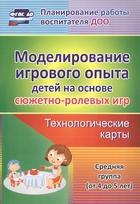 Моделирование игрового опыта детей на основе сюжетно-ролевых игр. Технологические карты. Средняя группа (от 4 до 5 лет)