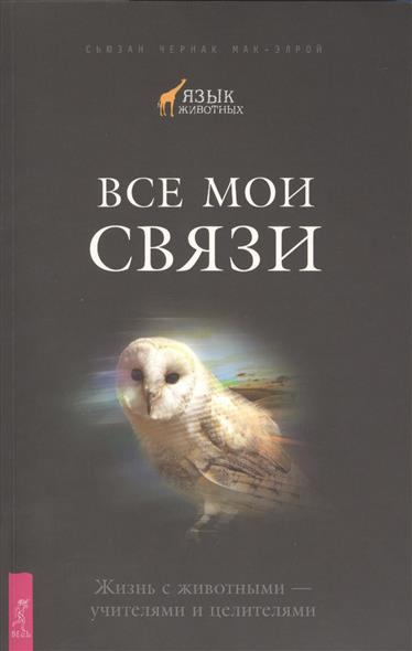 Мак-Элрой С. Все мои связи. Жизнь с животными - учителями и целителями