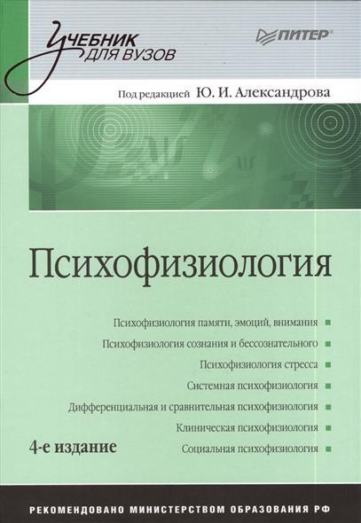 Александров Ю. (ред.) Психофизиология. 4-е издание, переработанное ISBN: 9785496007566 е е ляксо а д ноздрачев психофизиология