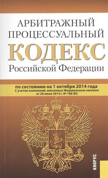 Арбитражный процессуальный кодекс Российской Федерации по состоянию на 1 октября 2014 г. С учетом изменений, внесенных Федеральным законом от 28 июня 2014г. № 186-ФЗ