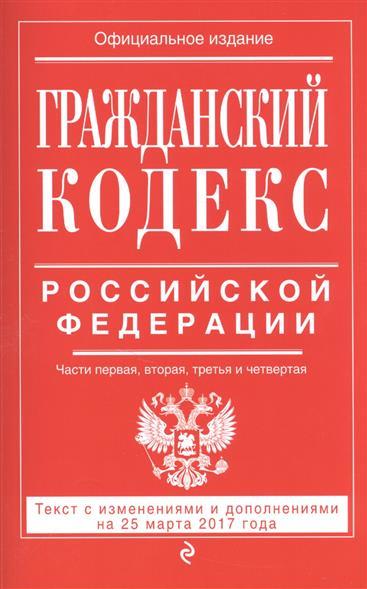 Гражданский кодекс Российской Федерации. Текст с изменениями и дополнениями на 25 марта 2017 года