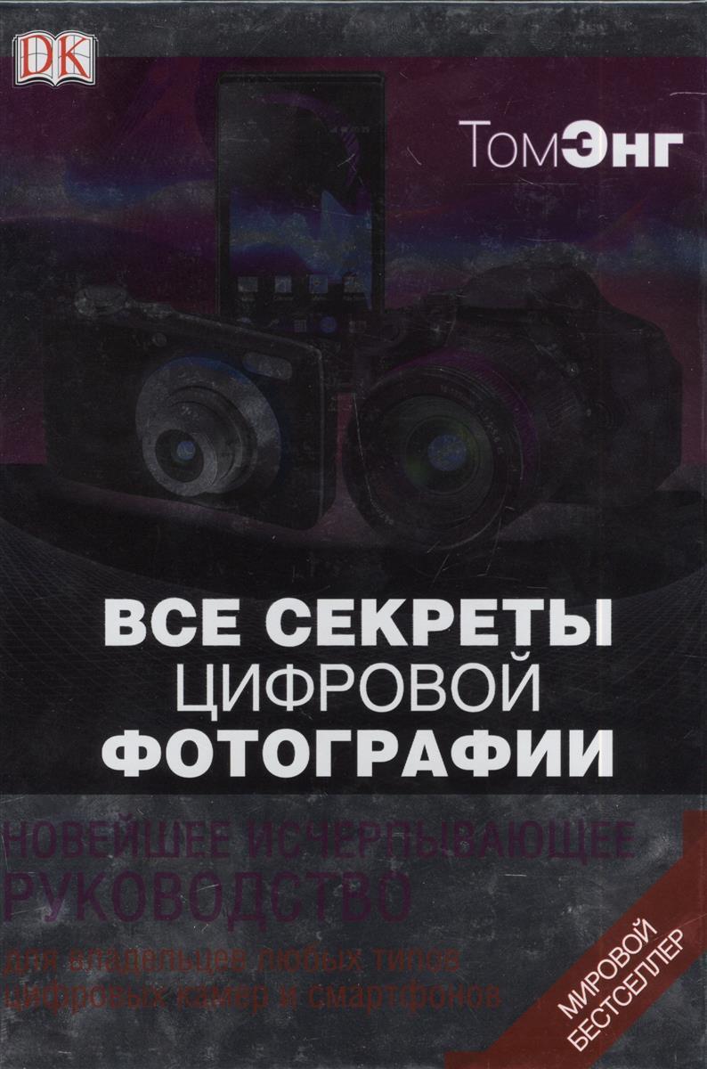 Энг Т. Все секреты цифровой фотографии. Новейшее исчерпывающее руководство для владельцев любых типов цифровых камер и смартфонов. Мировой бестселлер аккумуляторы для цифровых фото и видео камер sony np bg1 dsc h50 h55 hx30 10 h70 w290 w210w220