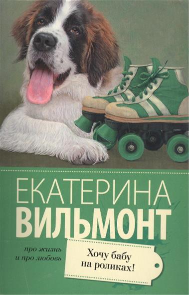 Вильмонт Е. Хочу бабу на роликах! ISBN: 9785170939060 вильмонт е н прощайте колибри хочу к воробьям