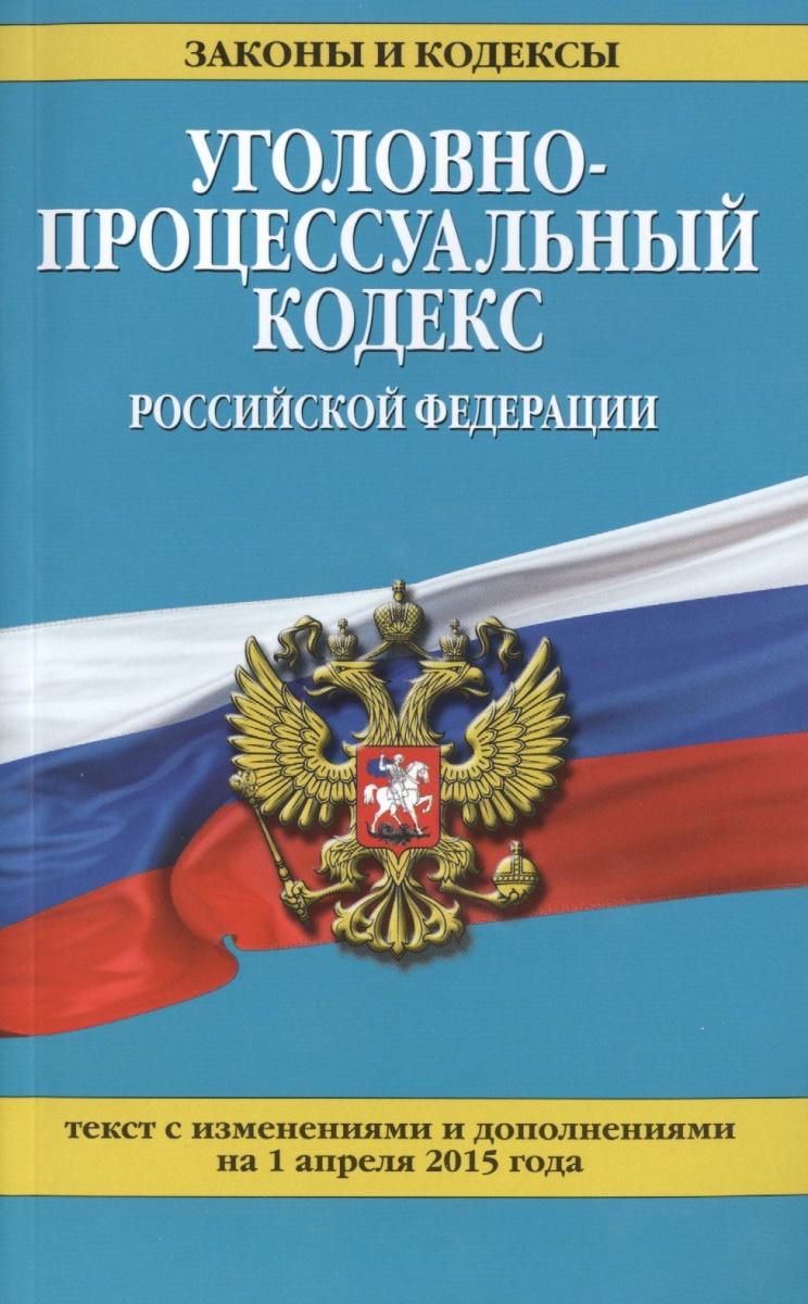 Уголовно-процессуальный кодекс Российской Федерации. Текст с изменениями и дополнениями на 1 апреля 2015 года