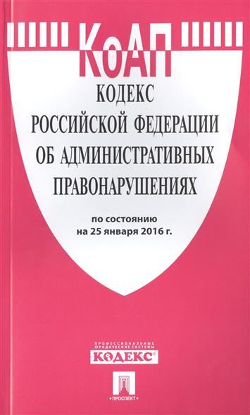 Кодекс Российской Федерации об административных правонарушениях по состоянию на 25 января 2016 г.