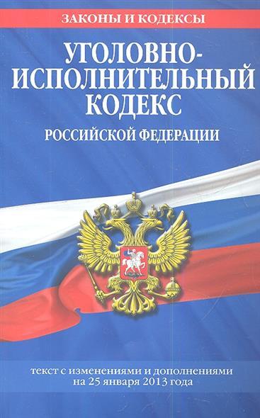 Уголовно-исполнительный кодекс Российской Федерации. Текст с изменениями и дополнениями на 25 января 2013 года