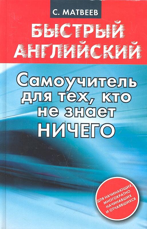 Матвеев С. Быстрый английский Самоучитель для тех, кто не знает ничего ISBN: 9785170814831 матвеев с новейший самоучитель английский язык
