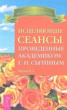 Исцеляющие сеансы, проведенные академиком Г.Н. Сытиным. Книга 1