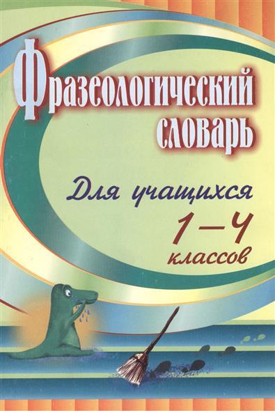 Фразеологический словарь. Пособие для учащихся 1-4 классов