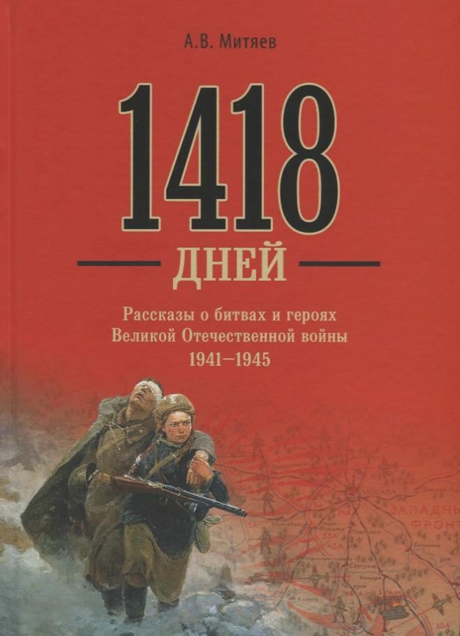 Митяев А. 1418 дней. Рассказы о битвах и героях Великой Отечественной войны 1941-1945