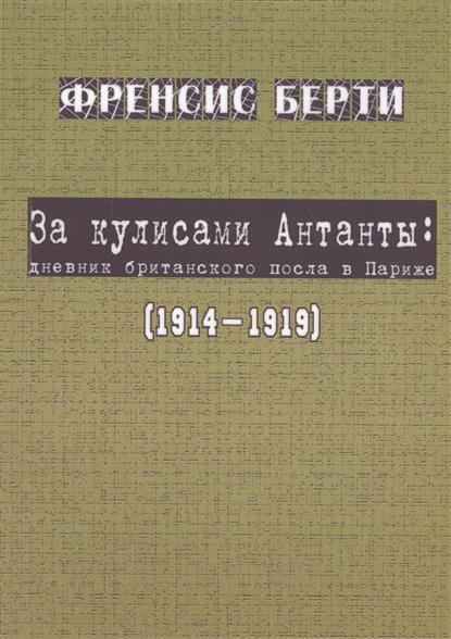 Берти Ф. За кулисами Антанты: дневник британского посла в Париж (1914-1919)