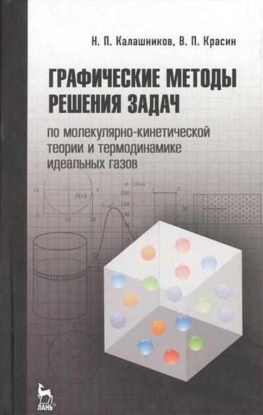 Калашников Н.: Графические методы решения задач по молекулярно-кинетической теории и термодинамике идеальных газов. Издание второе, исправленное