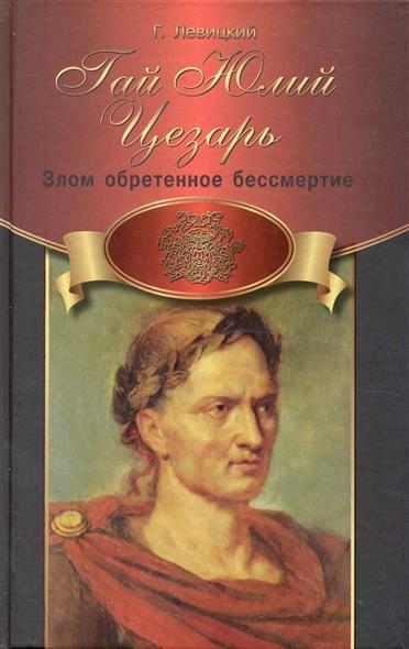 Левицкий Г. Гай Юлий Цезарь Злом обретенное бессмертие veronese статуэтка гай юлий цезарь калигула
