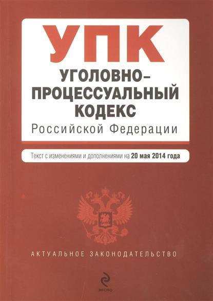 Уголовно-процессуальный кодекс Российской Федерации. Текст с изменениями и дополнениями на 20 мая 2014 года