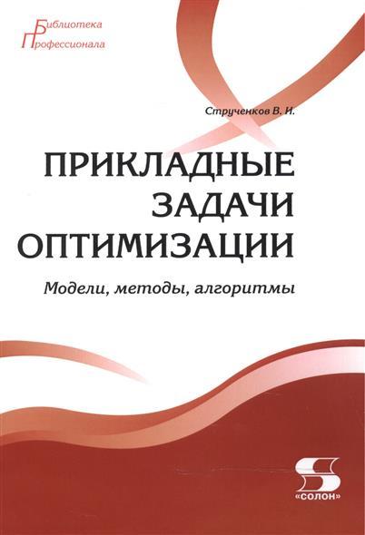Струченков В. Прикладные задачи оптимизации. Модели, методы, алгоритмы ISBN: 9785913591913 прикладные задачи оптимизации модели методы алгоритмы