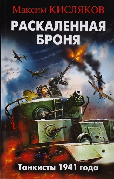 Кисляков М. Раскаленная броня. Танкисты 1941 года максим кисляков раскаленная броня танкисты 1941 года