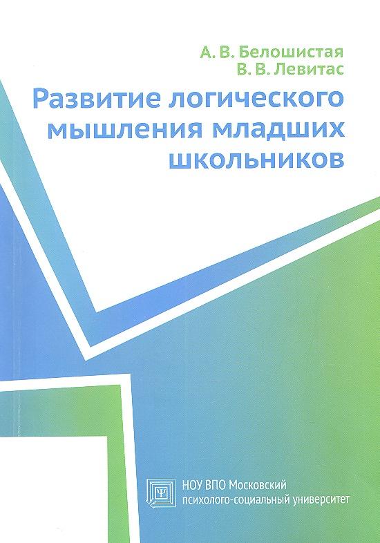 Белошистая А., Левитас В. Развитие логического мышления младших школьников. Учебное пособие