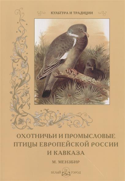 Охотничьи и промысловые птицы Европейской России и Кавказа. М. Мензбир