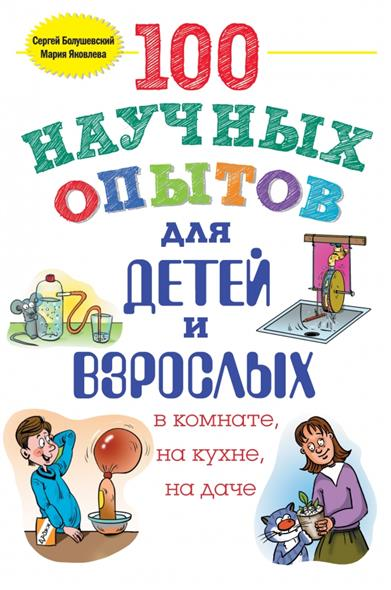 100 научных опытов для детей и взрослых в комнате, на кухне, на даче