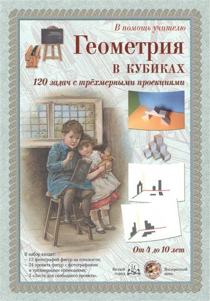 Геометрия в кубиках. 120 задач с трехмерными проекциями. От 4 до 10 лет