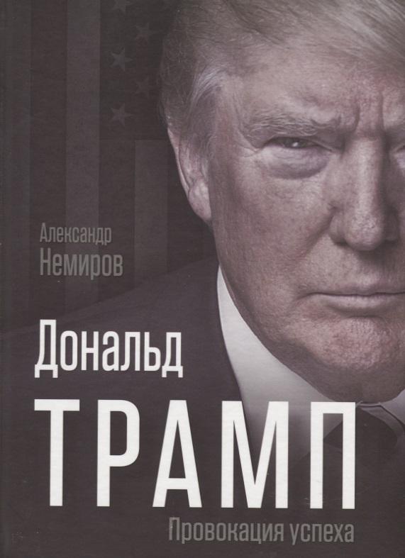 Немиров А. Дональд Трамп. Провокация успеха