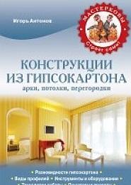 Антонов И. Конструкции из гипсокартона: арки, потолки, перегородки