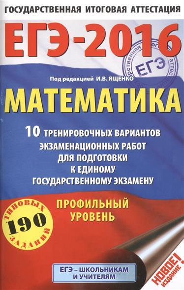 ЕГЭ-2016. Математика. 10 тренировочных вариантов экзаменационных работ для подготовки к единому государственному экзамену. Профильный уровень. 190 типовых заданий