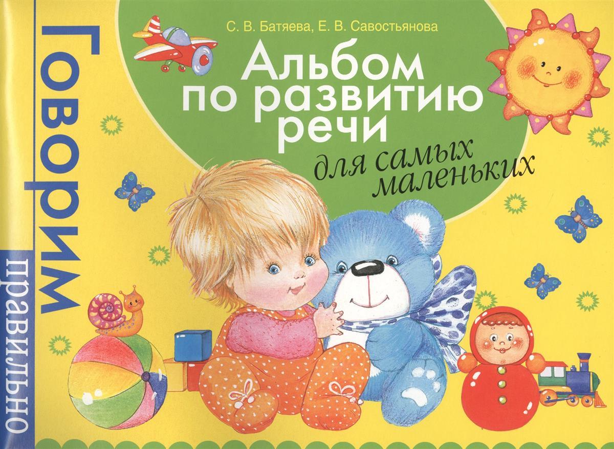 Батяева С., Савостьянова Е. Альбом по развитию речи для самых маленьких. Говорим правильно говорим с пеленок