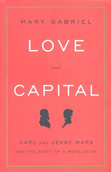 Gabriel M. Love and Capital Karl and Jenny Marx and The Birth of a Revolution karl marx capital critique of political economy vol 1 капитал критика политической экономии том 1