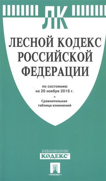 Лесной кодекс Российской Федерации по состоянию на 20 ноября 2016г. + Сравнительная таблица изменений