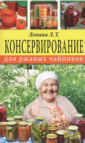 Левина Л. Консервирование для ржавых чайников цена