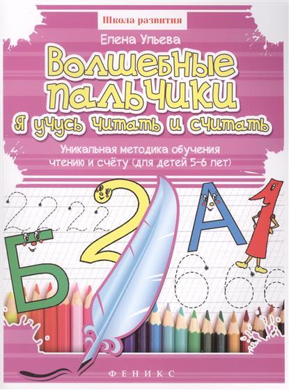 Ульева Е. Волшебные пальчики. Я учусь читать и считать. Уникальная методика обучения чтению и счету (для детей 5-6 лет) тренируем пальчики пособие для детей 5 6 лет
