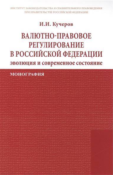 Кучеров И. Валютно-правовое регулирование в Российской Федерации: эволюция и современное состояние. Монография